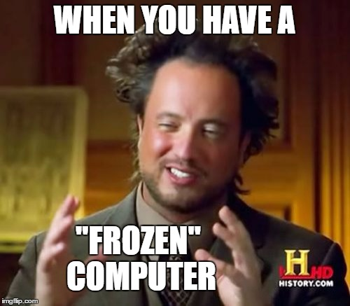 "Ancient Aliens Meme | WHEN YOU HAVE A ""FROZEN"" COMPUTER 
