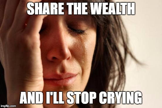 First World Problems Meme | SHARE THE WEALTH AND I'LL STOP CRYING | image tagged in memes,first world problems | made w/ Imgflip meme maker