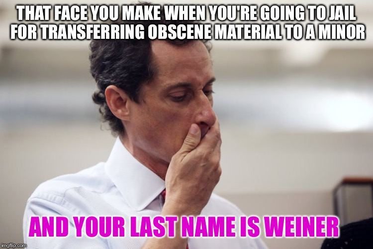 15 gets you 20 | THAT FACE YOU MAKE WHEN YOU'RE GOING TO JAIL FOR TRANSFERRING OBSCENE MATERIAL TO A MINOR AND YOUR LAST NAME IS WEINER | image tagged in anthony weiner,wanted her to,shout his name,weiner,oh weiner | made w/ Imgflip meme maker