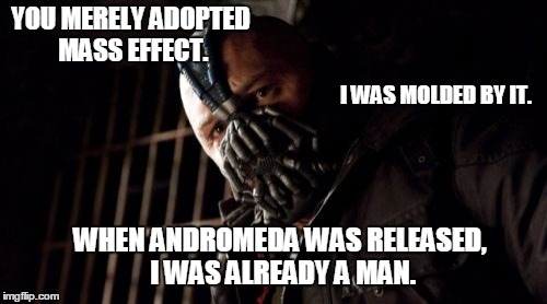 Molded by Mass Effect | YOU MERELY ADOPTED MASS EFFECT. I WAS MOLDED BY IT. WHEN ANDROMEDA WAS RELEASED, I WAS ALREADY A MAN. | image tagged in memes,permission bane,mass effect,mass effect andromeda | made w/ Imgflip meme maker