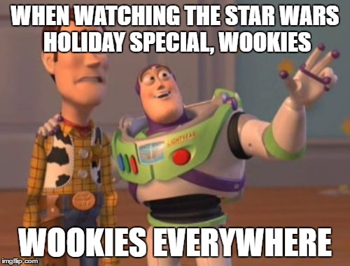 X, X Everywhere Meme | WHEN WATCHING THE STAR WARS HOLIDAY SPECIAL, WOOKIES WOOKIES EVERYWHERE | image tagged in memes,x x everywhere | made w/ Imgflip meme maker
