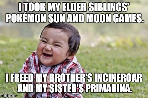 Evil Toddler Meme | I TOOK MY ELDER SIBLINGS' POKÉMON SUN AND MOON GAMES. I FREED MY BROTHER'S INCINEROAR AND MY SISTER'S PRIMARINA. | image tagged in memes,evil toddler | made w/ Imgflip meme maker