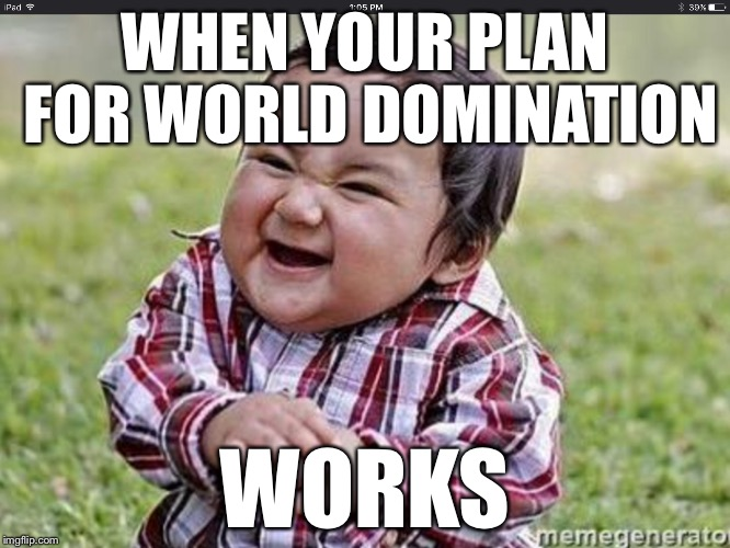 Evil Toddler | WHEN YOUR PLAN FOR WORLD DOMINATION WORKS | image tagged in evil toddler | made w/ Imgflip meme maker