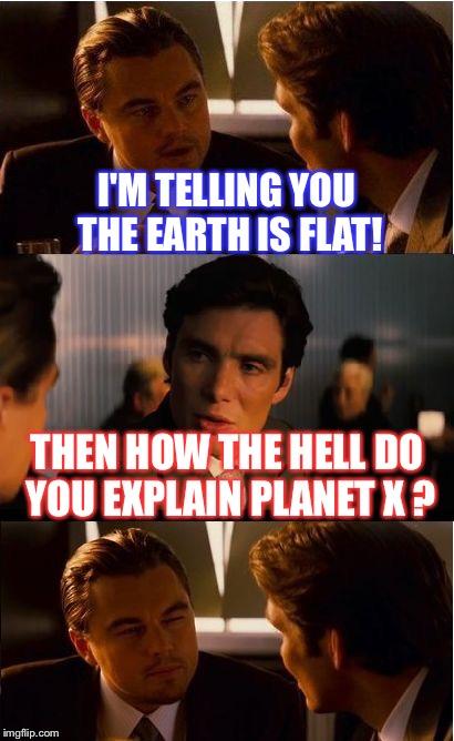 Inception Meme | I'M TELLING YOU THE EARTH IS FLAT! THEN HOW THE HELL DO YOU EXPLAIN PLANET X ? | image tagged in memes,inception | made w/ Imgflip meme maker