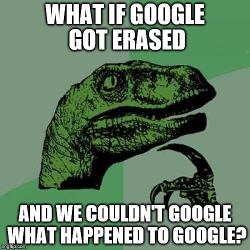 Philosoraptor | WHAT IF GOOGLE GOT ERASED AND WE COULDN'T GOOGLE WHAT HAPPENED TO GOOGLE? | image tagged in memes,philosoraptor | made w/ Imgflip meme maker