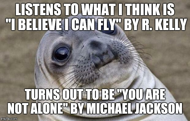 "No disrespect to the late King of Pop himself.  | LISTENS TO WHAT I THINK IS ""I BELIEVE I CAN FLY"" BY R. KELLY TURNS OUT TO BE ""YOU ARE NOT ALONE"" BY MICHAEL JACKSON 