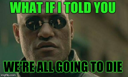 Matrix Morpheus Meme | WHAT IF I TOLD YOU WE'RE ALL GOING TO DIE | image tagged in memes,matrix morpheus | made w/ Imgflip meme maker