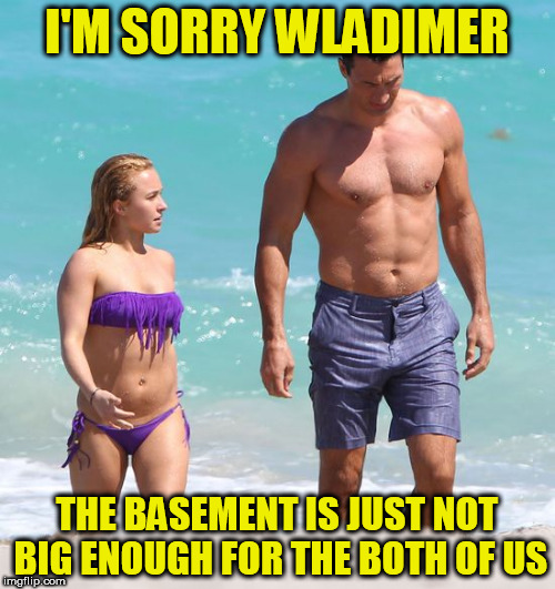 I'M SORRY WLADIMER THE BASEMENT IS JUST NOT BIG ENOUGH FOR THE BOTH OF US | made w/ Imgflip meme maker
