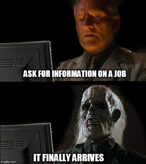 Ill Just Wait Here Meme | ASK FOR INFORMATION ON A JOB IT FINALLY ARRIVES | image tagged in memes,ill just wait here | made w/ Imgflip meme maker