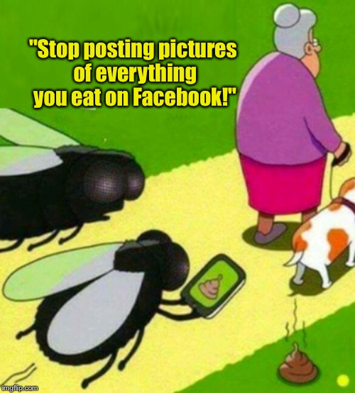 "Posting food pics doesn't create the buzz you think it does... | ""Stop posting pictures of everything you eat on Facebook!"" 