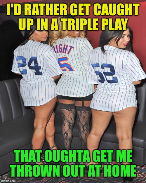 I'D RATHER GET CAUGHT UP IN A TRIPLE PLAY THAT OUGHTA GET ME THROWN OUT AT HOME | made w/ Imgflip meme maker