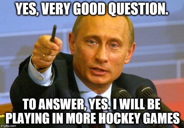 Good Guy Putin Meme | YES, VERY GOOD QUESTION. TO ANSWER, YES. I WILL BE PLAYING IN MORE HOCKEY GAMES | image tagged in memes,good guy putin | made w/ Imgflip meme maker