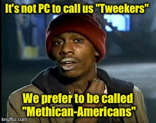 "Y'all Got Any More Of That Meme | It's not PC to call us ""Tweekers"" We prefer to be called ""Methican-Americans"" 