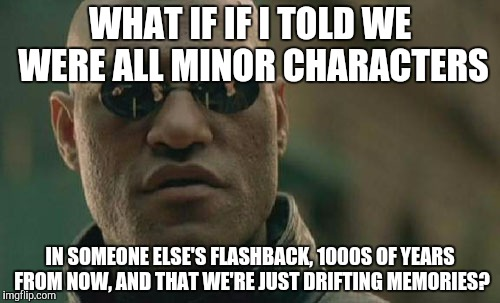 Matrix Morpheus Meme | WHAT IF IF I TOLD WE WERE ALL MINOR CHARACTERS IN SOMEONE ELSE'S FLASHBACK, 1000S OF YEARS FROM NOW, AND THAT WE'RE JUST DRIFTING MEMORIES? | image tagged in memes,matrix morpheus | made w/ Imgflip meme maker