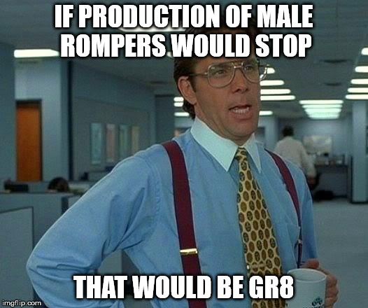 Please stop it, please... | IF PRODUCTION OF MALE ROMPERS WOULD STOP THAT WOULD BE GR8 | image tagged in memes,that would be great,romper | made w/ Imgflip meme maker