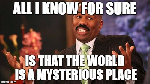 Steve Harvey Meme | ALL I KNOW FOR SURE IS THAT THE WORLD IS A MYSTERIOUS PLACE | image tagged in memes,steve harvey | made w/ Imgflip meme maker