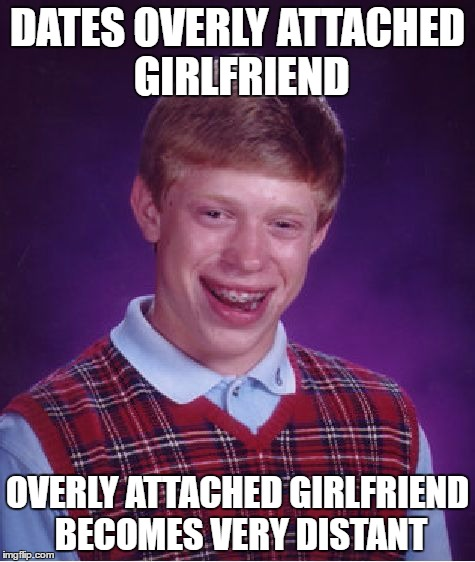 Just needed one more meme submittion | DATES OVERLY ATTACHED GIRLFRIEND OVERLY ATTACHED GIRLFRIEND BECOMES VERY DISTANT | image tagged in memes,bad luck brian | made w/ Imgflip meme maker