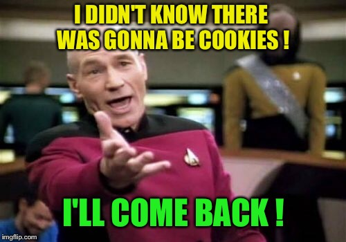 Picard Wtf Meme | I DIDN'T KNOW THERE WAS GONNA BE COOKIES ! I'LL COME BACK ! | image tagged in memes,picard wtf | made w/ Imgflip meme maker