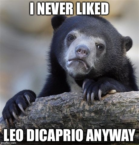 Confession Bear Meme | I NEVER LIKED LEO DICAPRIO ANYWAY | image tagged in memes,confession bear | made w/ Imgflip meme maker