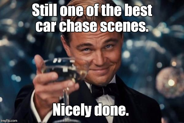 Leonardo Dicaprio Cheers Meme | Still one of the best car chase scenes. Nicely done. | image tagged in memes,leonardo dicaprio cheers | made w/ Imgflip meme maker