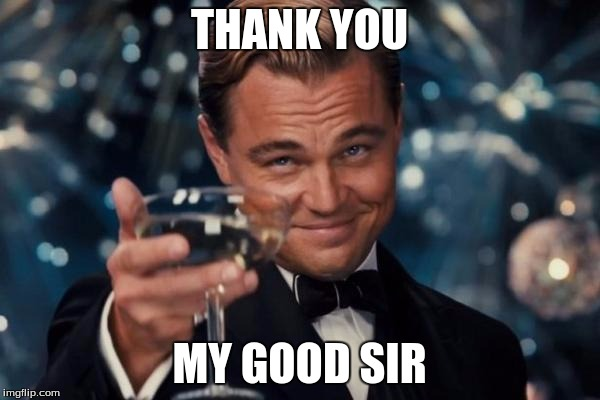 Leonardo Dicaprio Cheers Meme | THANK YOU MY GOOD SIR | image tagged in memes,leonardo dicaprio cheers | made w/ Imgflip meme maker