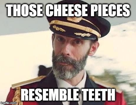 Captain Obvious | THOSE CHEESE PIECES RESEMBLE TEETH | image tagged in captain obvious | made w/ Imgflip meme maker