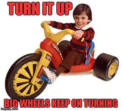 Name this song... | TURN IT UP BIG WHEELS KEEP ON TURNING | image tagged in big wheel | made w/ Imgflip meme maker