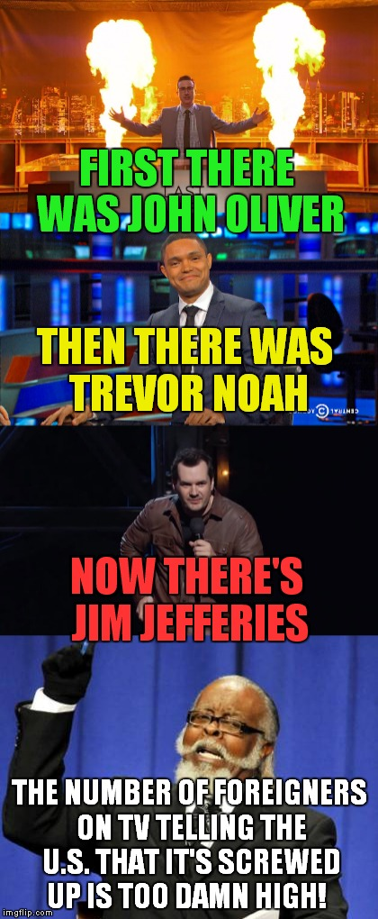 I like John Oliver, but this is getting out of hand! | FIRST THERE WAS JOHN OLIVER THE NUMBER OF FOREIGNERS ON TV TELLING THE U.S. THAT IT'S SCREWED UP IS TOO DAMN HIGH! THEN THERE WAS TREVOR NOA | image tagged in john oliver,last week tonight,trevor noah,the daily show,jim jefferies,too damn high | made w/ Imgflip meme maker
