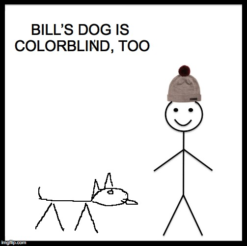 Be Like Bill Meme | BILL'S DOG IS COLORBLIND, TOO | image tagged in memes,be like bill | made w/ Imgflip meme maker