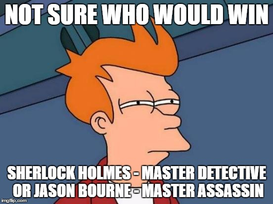 Greatest matchup ever?! | NOT SURE WHO WOULD WIN SHERLOCK HOLMES - MASTER DETECTIVE OR JASON BOURNE - MASTER ASSASSIN | image tagged in memes,futurama fry,who would win,not sure | made w/ Imgflip meme maker