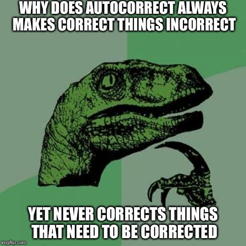 Philosoraptor Meme | WHY DOES AUTOCORRECT ALWAYS MAKES CORRECT THINGS INCORRECT YET NEVER CORRECTS THINGS THAT NEED TO BE CORRECTED | image tagged in memes,philosoraptor | made w/ Imgflip meme maker