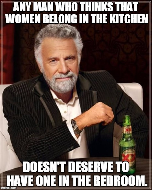 The Most Interesting Man In The World Meme | ANY MAN WHO THINKS THAT WOMEN BELONG IN THE KITCHEN DOESN'T DESERVE TO HAVE ONE IN THE BEDROOM. | image tagged in memes,the most interesting man in the world | made w/ Imgflip meme maker