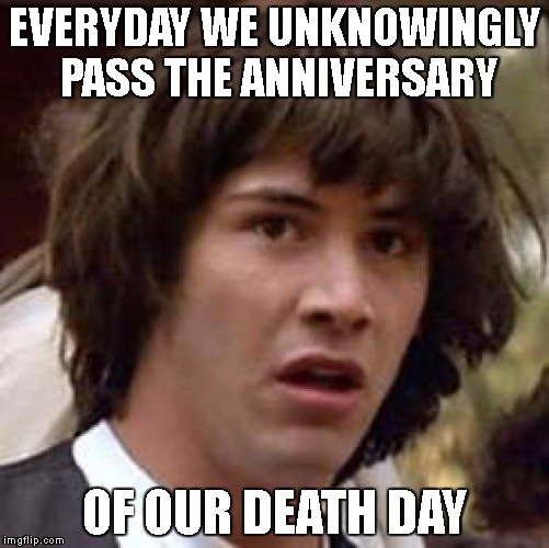 Conspiracy Keanu Meme | EVERYDAY WE UNKNOWINGLY PASS THE ANNIVERSARY OF OUR DEATH DAY | image tagged in memes,conspiracy keanu | made w/ Imgflip meme maker