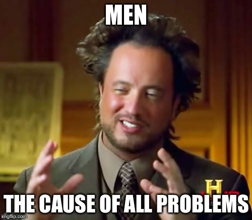 Ancient Aliens Meme | MEN THE CAUSE OF ALL PROBLEMS | image tagged in memes,ancient aliens | made w/ Imgflip meme maker