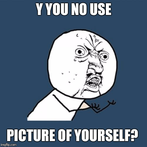 Y U No Meme | Y YOU NO USE PICTURE OF YOURSELF? | image tagged in memes,y u no | made w/ Imgflip meme maker
