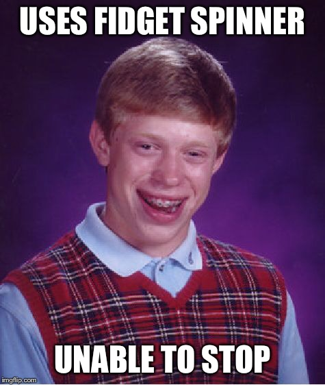 Bad Luck Brian Meme | USES FIDGET SPINNER UNABLE TO STOP | image tagged in memes,bad luck brian | made w/ Imgflip meme maker