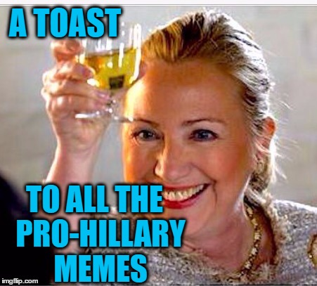 clinton toast | A TOAST TO ALL THE  PRO-HILLARY  MEMES | image tagged in clinton toast | made w/ Imgflip meme maker