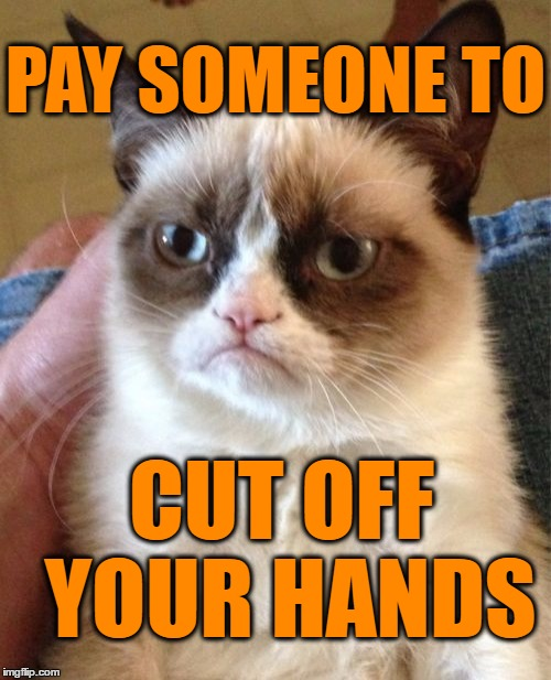 Grumpy Cat Meme | PAY SOMEONE TO CUT OFF YOUR HANDS | image tagged in memes,grumpy cat | made w/ Imgflip meme maker