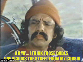 OH YA'... I THINK THOSE DUDES LIVE ACROSS THE STREET FROM MY COUSIN | made w/ Imgflip meme maker