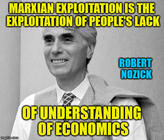 Marxian Economics is a contradiction of terms: Philosopher Week - A NemoNeem1221 Event - May 15-21 | MARXIAN EXPLOITATION IS THE EXPLOITATION OF PEOPLE'S LACK OF UNDERSTANDING OF ECONOMICS ROBERT NOZICK | image tagged in marxism,economics,robert nozick,liberal logic | made w/ Imgflip meme maker