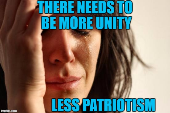 First World Problems Meme | THERE NEEDS TO BE MORE UNITY LESS PATRIOTISM | image tagged in memes,first world problems | made w/ Imgflip meme maker
