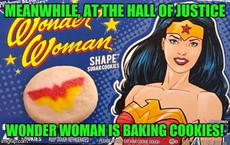 MEANWHILE, AT THE HALL OF JUSTICE WONDER WOMAN IS BAKING COOKIES! | image tagged in wonder woman cookies | made w/ Imgflip meme maker