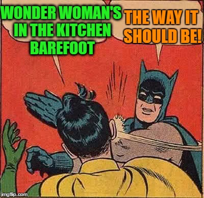 Batman Slapping Robin Meme | WONDER WOMAN'S IN THE KITCHEN BAREFOOT THE WAY IT SHOULD BE! | image tagged in memes,batman slapping robin | made w/ Imgflip meme maker