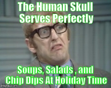 The Human Skull Serves Perfectly Soups, Salads , and Chip Dips At Holiday Time | image tagged in my facebook friend | made w/ Imgflip meme maker
