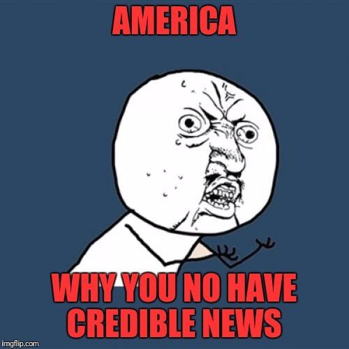 Y U No Meme | AMERICA WHY YOU NO HAVE CREDIBLE NEWS | image tagged in memes,y u no | made w/ Imgflip meme maker