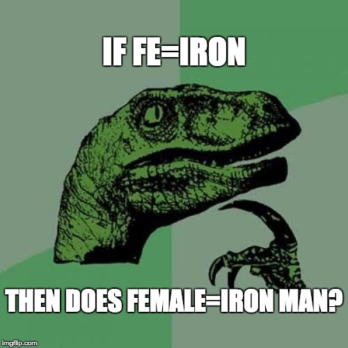 Iron Man exposed!!!!! | IF FE=IRON THEN DOES FEMALE=IRON MAN? | image tagged in memes,philosoraptor | made w/ Imgflip meme maker