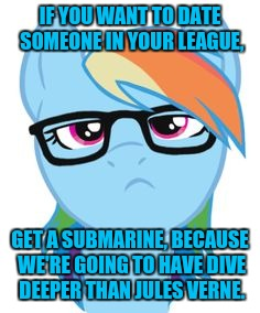 IF YOU WANT TO DATE SOMEONE IN YOUR LEAGUE, GET A SUBMARINE, BECAUSE WE'RE GOING TO HAVE DIVE DEEPER THAN JULES VERNE. | made w/ Imgflip meme maker