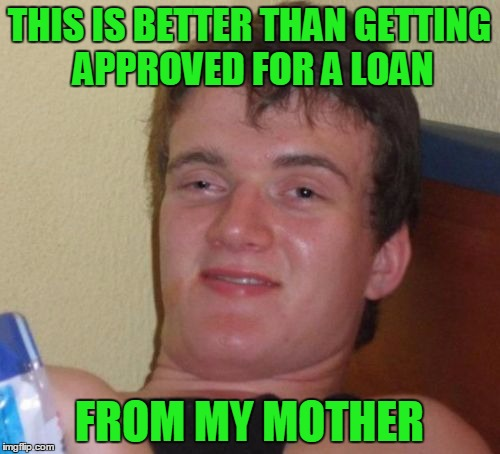 10 Guy Meme | THIS IS BETTER THAN GETTING APPROVED FOR A LOAN FROM MY MOTHER | image tagged in memes,10 guy | made w/ Imgflip meme maker