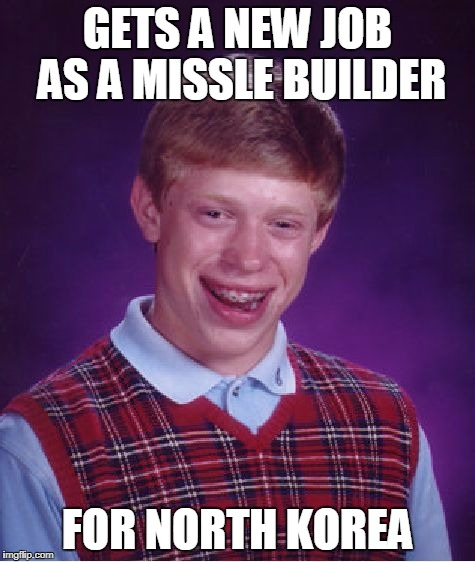 Bad Luck Brian Meme | GETS A NEW JOB AS A MISSLE BUILDER FOR NORTH KOREA | image tagged in memes,bad luck brian | made w/ Imgflip meme maker