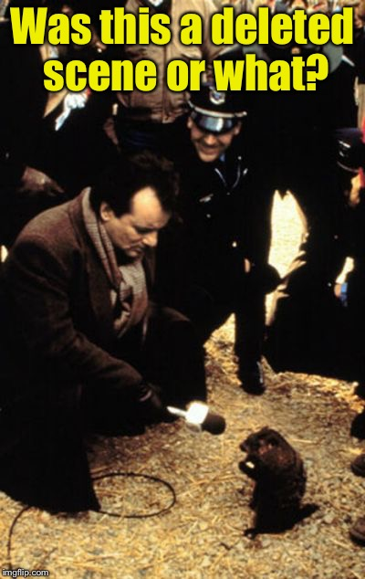 Groundhog Day, deleted scene | Was this a deleted scene or what? | image tagged in groundhog's day | made w/ Imgflip meme maker